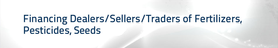 Financing Dealers/Sellers/Traders of Fertilizers, Pesticides, Seeds
